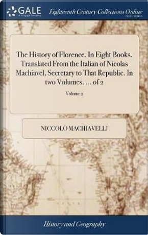 The History of Florence. in Eight Books. Translated from the Italian of Nicolas Machiavel, Secretary to That Republic. in Two Volumes. ... of 2; Volume 2 by Niccolo Machiavelli