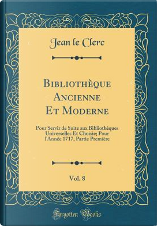 Bibliothèque Ancienne Et Moderne, Vol. 8 by Jean Le Clerc