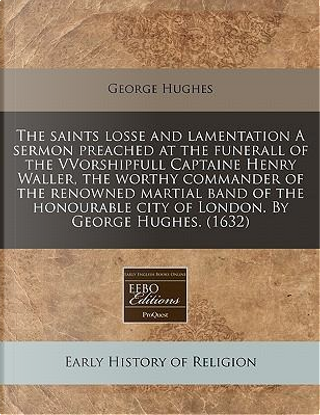 The Saints Losse and Lamentation a Sermon Preached at the Funerall of the Vvorshipfull Captaine Henry Waller, the Worthy Commander of the Renowned Mar by George Hughes