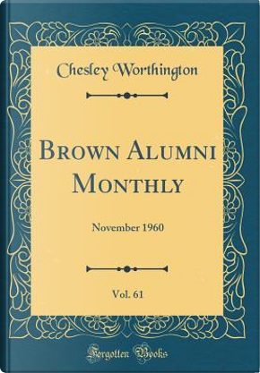 Brown Alumni Monthly, Vol. 61 by Chesley Worthington