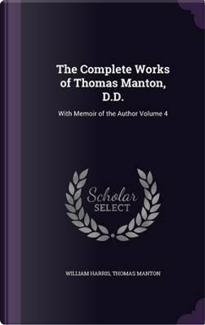 The Complete Works of Thomas Manton, D.D. by Professor of Politics William Harris
