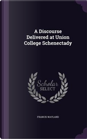A Discourse Delivered at Union College Schenectady by Francis Wayland