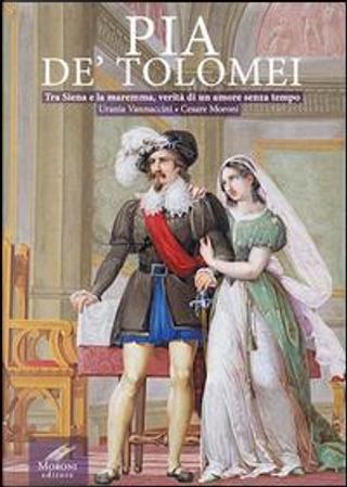 Pia de' Tolomei. Tra Siena e la Maremma, verità di un amore senza tempo by Urania Vannuccini