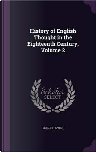 History of English Thought in the Eighteenth Century Volume 2 by Sir Leslie Stephen