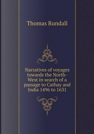Narratives of Voyages Towards the North-West in Search of a Passage to Cathay and India 1496 to 1631 by Thomas Rundall