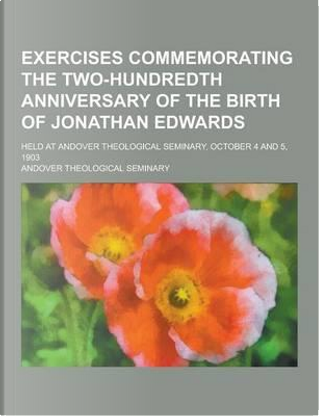 Exercises Commemorating the Two-Hundredth Anniversary of the Birth of Jonathan Edwards; Held at Andover Theological Seminary, October 4 and 5, 1903 by Andover Theological Seminary