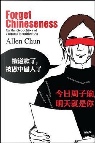 Forget Chineseness by Allen Chun