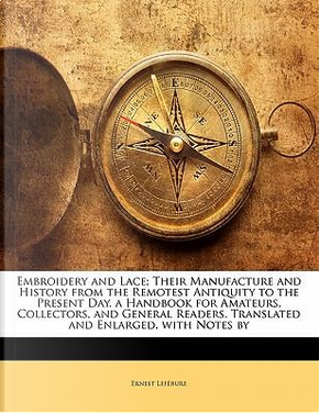 Embroidery and Lace; Their Manufacture and History from the Remotest Antiquity to the Present Day. a Handbook for Amateurs, Collectors, and General Readers. Translated and Enlarged, with Notes by by Ernest Lef Bure