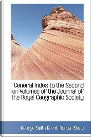 General Index to the Second Ten Volumes of the Journal of the Royal Geographic Society by George Smith Brent