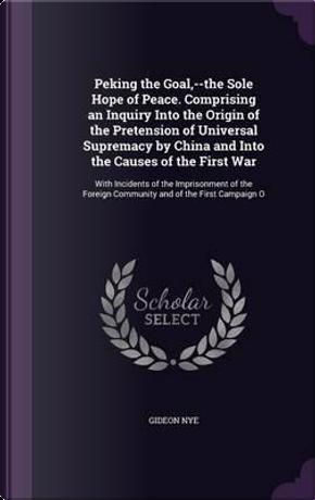 Peking the Goal, The Sole Hope of Peace by Gideon Nye