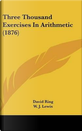 Three Thousand Exercises In Arithmetic (1876) by David Ring