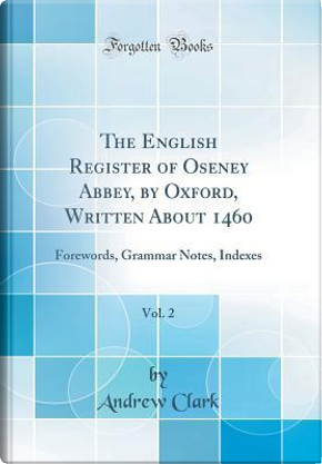The English Register of Oseney Abbey, by Oxford, Written About 1460, Vol. 2 by Andrew Clark