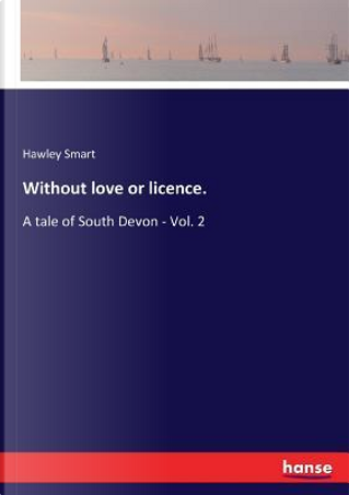 Without love or licence. by Hawley Smart Smart