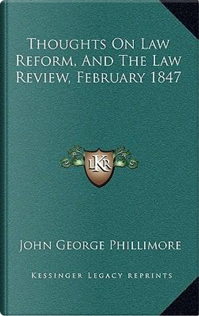 Thoughts on Law Reform, and the Law Review, February 1847 by John George Phillimore