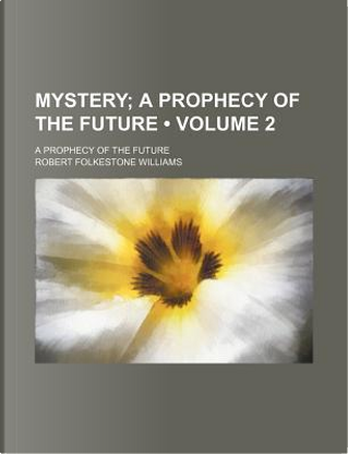 Mystery (Volume 2); A Prophecy of the Future. a Prophecy of the Future by Robert Folkestone Williams