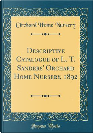 Descriptive Catalogue of L. T. Sanders' Orchard Home Nursery, 1892 (Classic Reprint) by Orchard Home Nursery