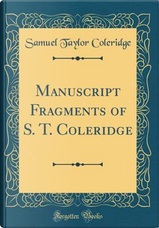Manuscript Fragments of S. T. Coleridge (Classic Reprint) by Samuel Taylor Coleridge