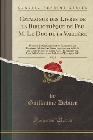 Catalogue des Livres de la Bibliothèque de Feu M. Le Duc de la Vallière, Vol. 3 by Guillaume Debure