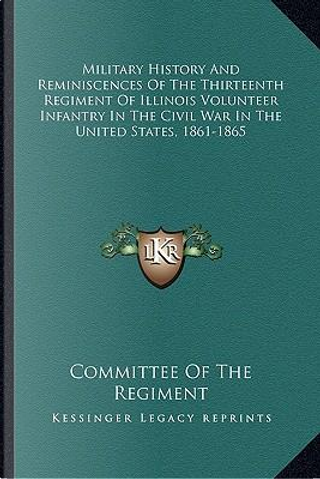 Military History and Reminiscences of the Thirteenth Regimenmilitary History and Reminiscences of the Thirteenth Regiment of Illinois Volunteer Infant by Committee of the Regiment