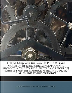 Life of Benjamin Silliman, M.D, LL.D, Late Professor of Chemistry, Mineralogy, and Geology in Yale College [Electronic Resource] Chiefly from His Reminiscences, Diaries, and Correspondence by George Park Fisher