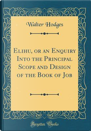 Elihu, or an Enquiry Into the Principal Scope and Design of the Book of Job (Classic Reprint) by Walter Hodges