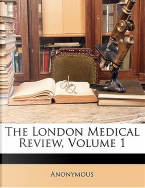 The London Medical Review, Volume 1 by ANONYMOUS
