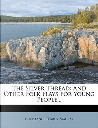 The Silver Thread, and Other Folk Plays for Young People; by Constance D'Arcy MacKay