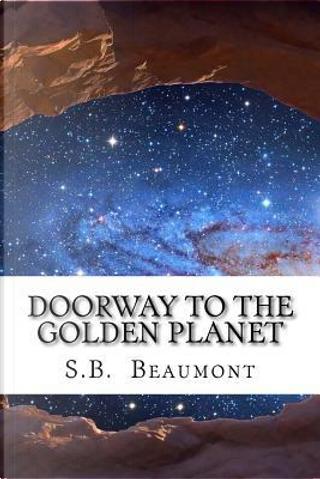 Doorway to the Golden Planet by S. B. Beaumont