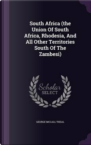 South Africa (the Union of South Africa, Rhodesia, and All Other Territories South of the Zambesi) by George McCall Theal