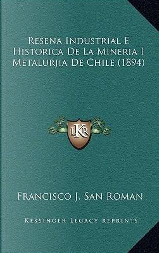 Resena Industrial E Historica de La Mineria I Metalurjia de Chile (1894) by Francisco J. San Roman