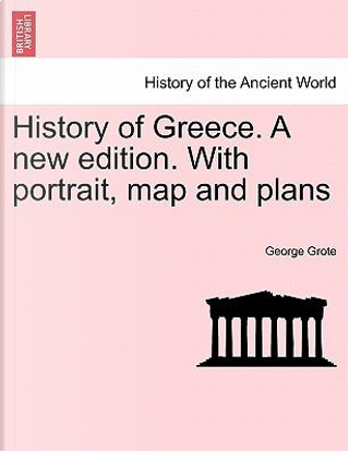 History of Greece. A new edition. With portrait, map and plans Vol. II, A New Edition by George Grote