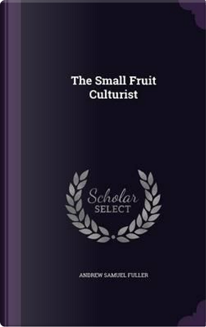 The Small Fruit Culturist by Andrew S Fuller