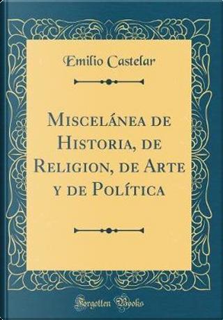 Miscelánea de Historia, de Religion, de Arte y de Política (Classic Reprint) by Emilio Castelar