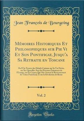 Mémoires Historiques Et Philosophiques sur Pie Vi Et Son Pontificat, Jusqu'a Sa Retraite en Toscane, Vol. 2 by Jean François de Bourgoing