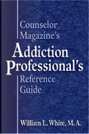 Counselor Magazine's Addiction Professional's Reference Guide by William L. White