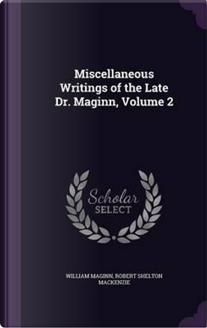 Miscellaneous Writings of the Late Dr. Maginn, Volume 2 by William Maginn
