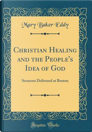 Christian Healing and the People's Idea of God by Mary Baker Eddy