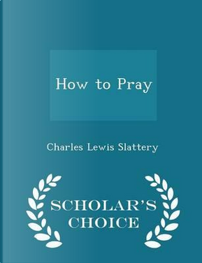 How to Pray - Scholar's Choice Edition by Charles Lewis Slattery