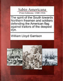 The Spirit of the South Towards Northern Freemen and Soldiers Defending the American Flag Against Traitors of the Deepest Dye by William Lloyd Garrison