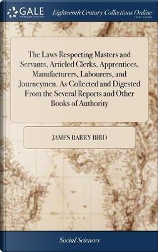 The Laws Respecting Masters and Servants, Articled Clerks, Apprentices, Manufacturers, Labourers, and Journeymen. as Collected and Digested from the Several Reports and Other Books of Authority by James Barry Bird