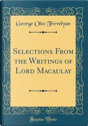 Selections From the Writings of Lord Macaulay (Classic Reprint) by George Otto Trevelyan