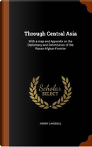 Through Central Asia; With a Map and Appendix on the Diplomacy and Delimitation of the Russo-Afghan Frontier by Henry Lansdell