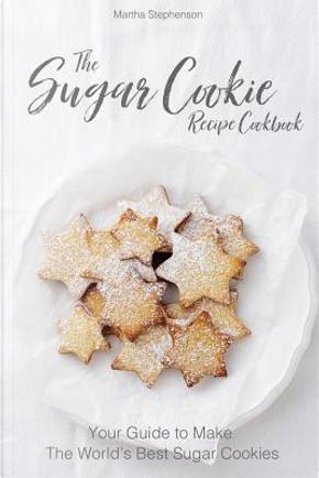 The Sugar Cookie Recipe Cookbook by Martha Stephenson