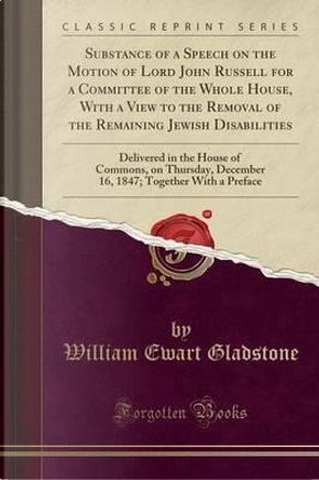 Substance of a Speech on the Motion of Lord John Russell for a Committee of the Whole House, With a View to the Removal of the Remaining Jewish ... December 16, 1847; Together With a Preface by William Ewart Gladstone