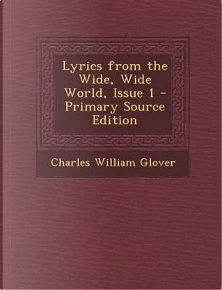 Lyrics from the Wide, Wide World, Issue 1 - Primary Source Edition by Charles William Glover
