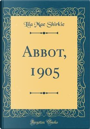 Abbot, 1905 (Classic Reprint) by Lila Mae Shirkie