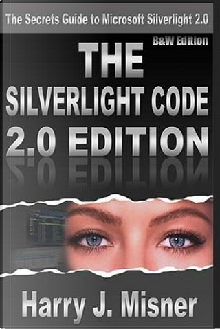 The Silverlight Code 2.0 Edition by Harry J. Misner