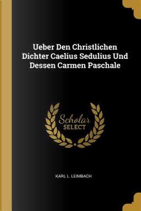 Ueber Den Christlichen Dichter Caelius Sedulius Und Dessen Carmen Paschale by Karl L. Leimbach