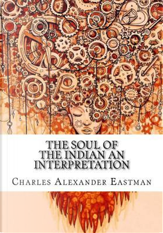 The Soul of the Indian an Interpretation by Charles Alexander Eastman