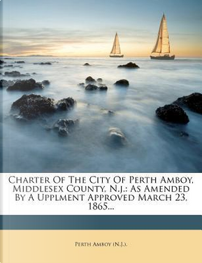 Charter of the City of Perth Amboy, Middlesex County, N.J. by Perth Amboy (N J )